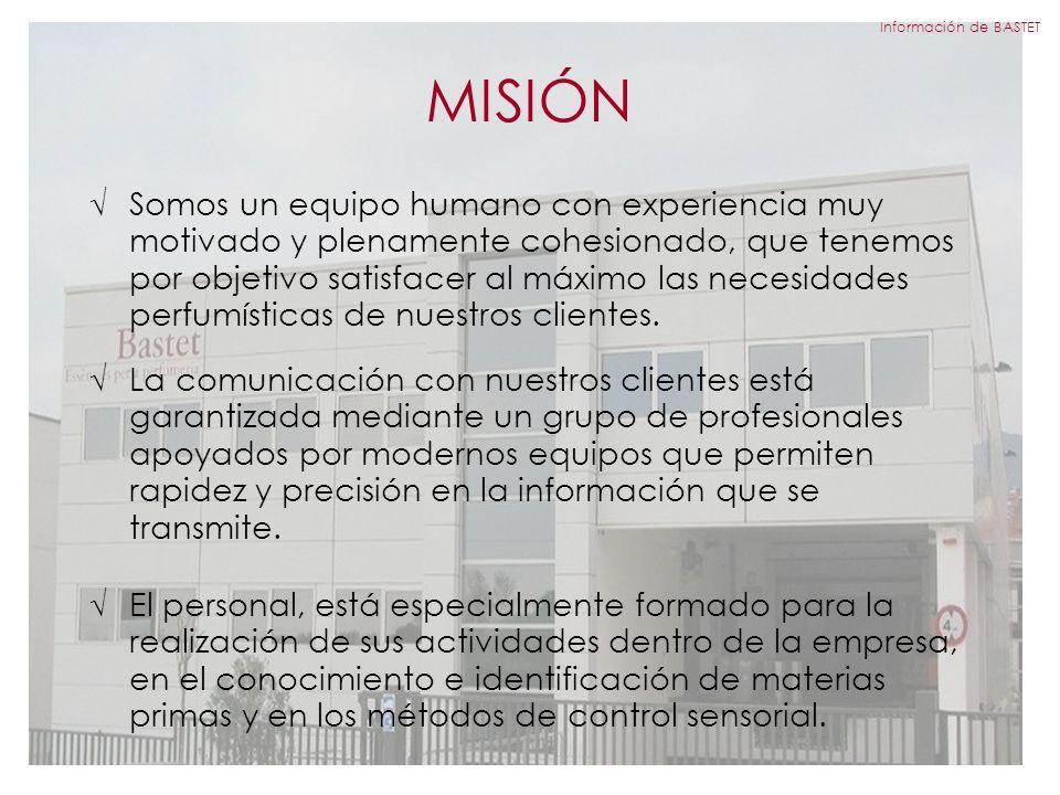 MISIÓN Información de BASTET Somos un equipo humano con experiencia muy motivado y plenamente cohesionado, que tenemos por objetivo satisfacer al máximo las necesidades perfumísticas de nuestros clientes.