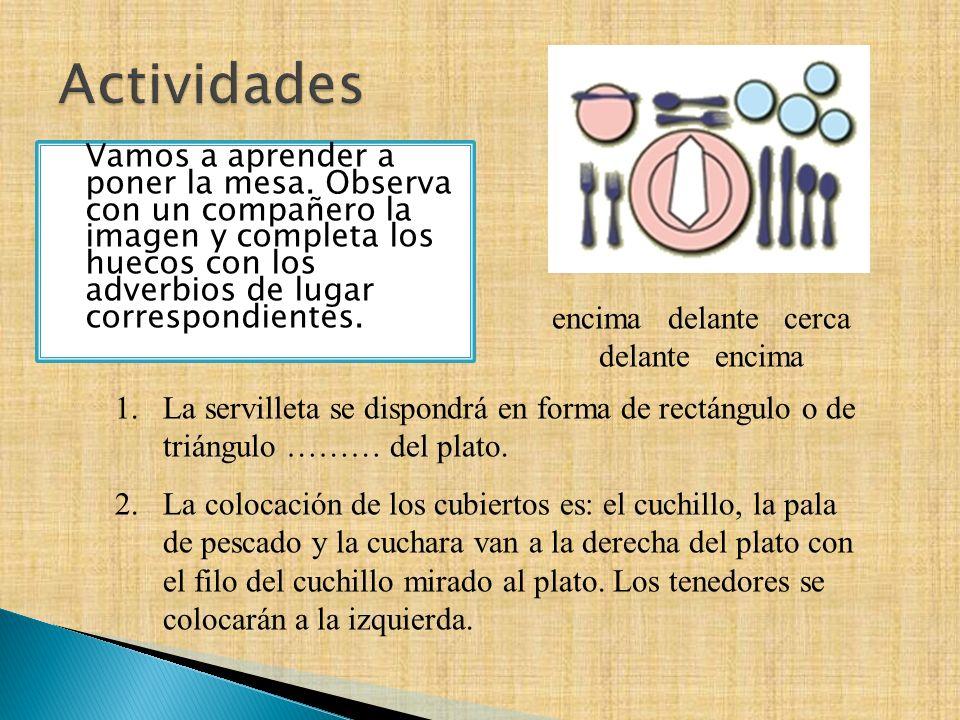 Vamos a aprender a poner la mesa. Observa con un compañero la imagen y completa los huecos con los adverbios de lugar correspondientes. 1.La servillet
