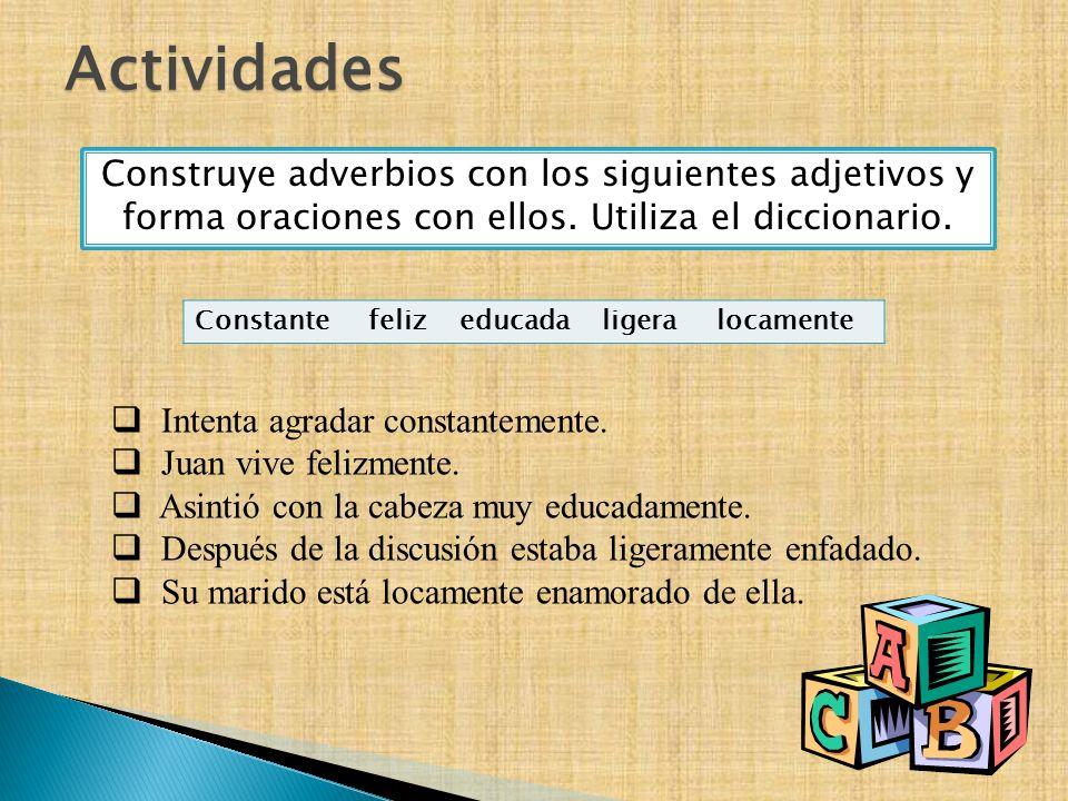 Actividades Construye adverbios con los siguientes adjetivos y forma oraciones con ellos. Utiliza el diccionario. Constante feliz educada ligera locam