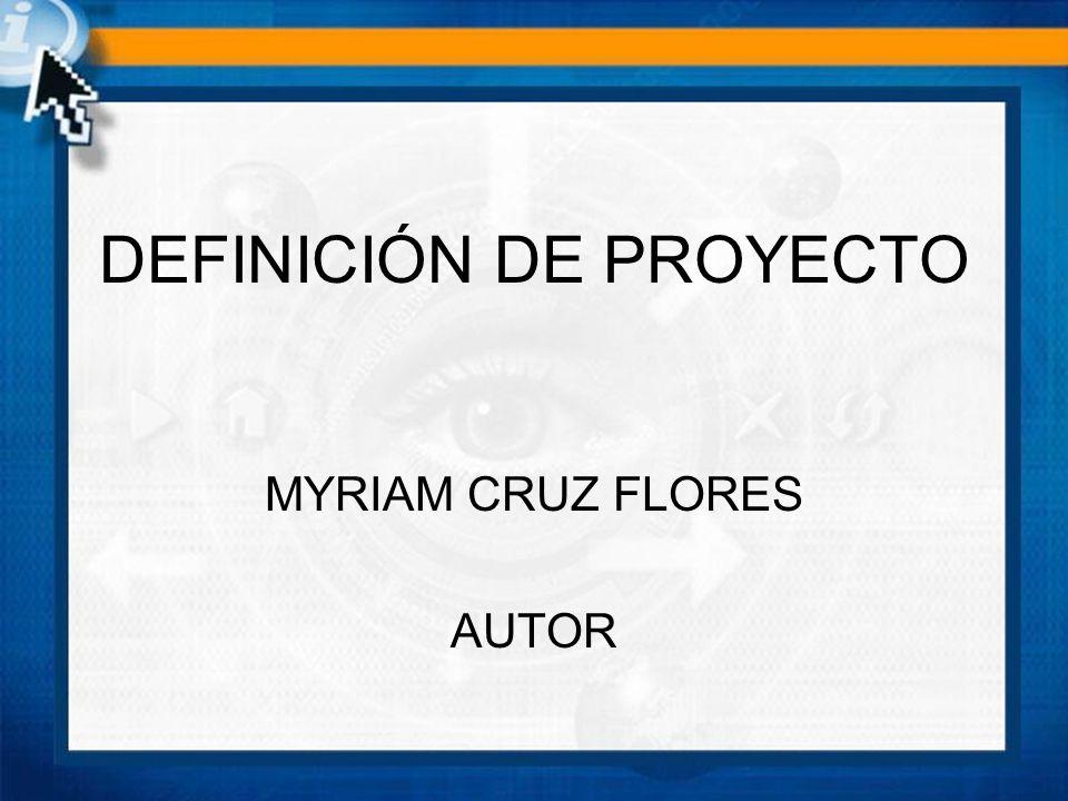 DEFINICIÓN DE PROYECTO MYRIAM CRUZ FLORES AUTOR