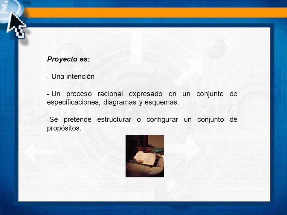 Proyecto es: - Una intención - Un proceso racional expresado en un conjunto de especificaciones, diagramas y esquemas. -Se pretende estructurar o conf