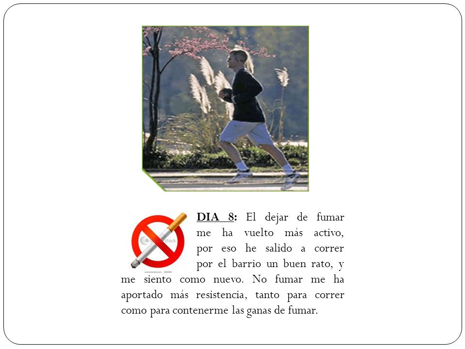 DIA 8: El dejar de fumar me ha vuelto más activo, por eso he salido a correr por el barrio un buen rato, y me siento como nuevo. No fumar me ha aporta