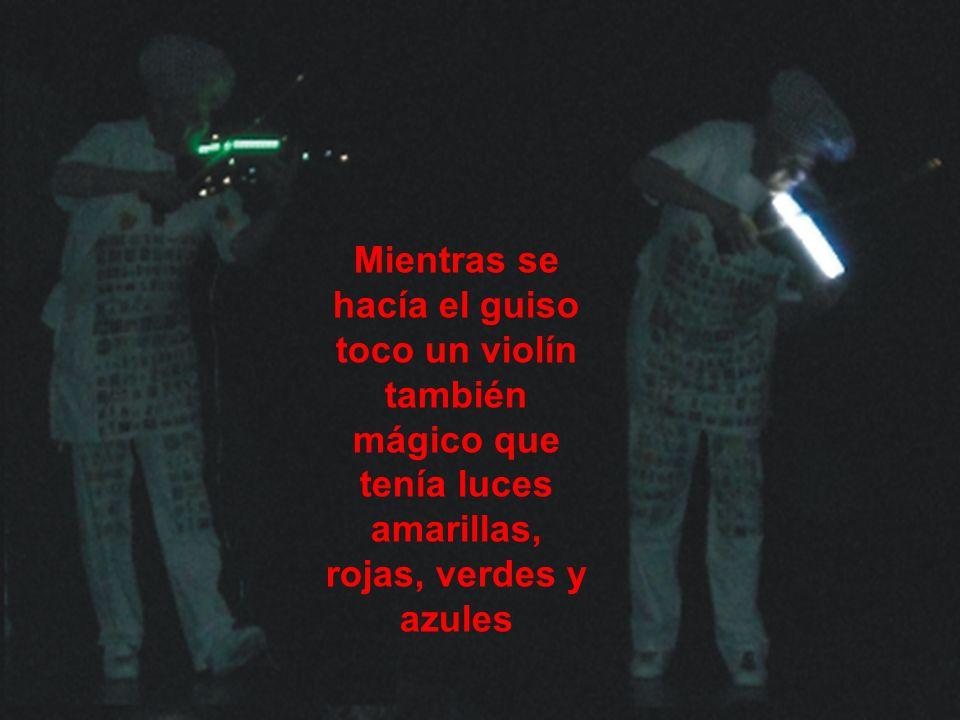 Mientras se hacía el guiso toco un violín también mágico que tenía luces amarillas, rojas, verdes y azules