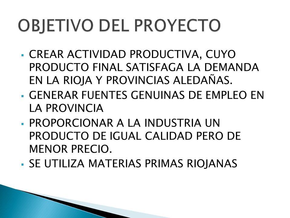 CREAR ACTIVIDAD PRODUCTIVA, CUYO PRODUCTO FINAL SATISFAGA LA DEMANDA EN LA RIOJA Y PROVINCIAS ALEDAÑAS. GENERAR FUENTES GENUINAS DE EMPLEO EN LA PROVI
