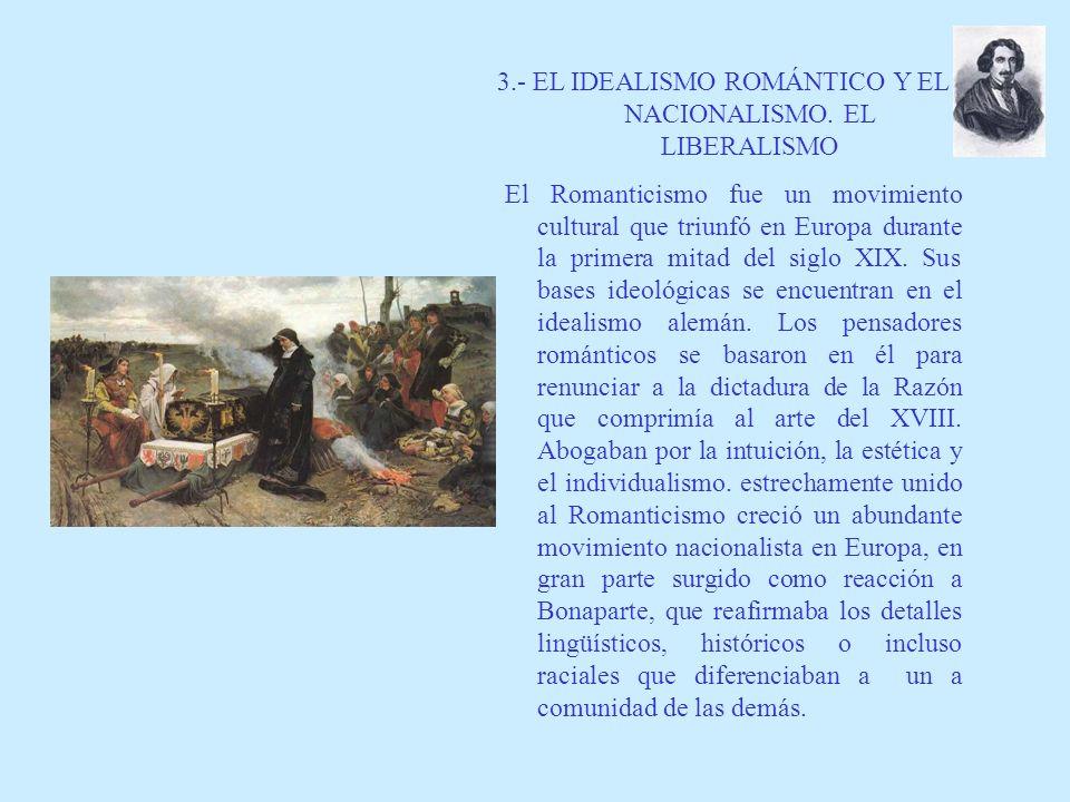 3.- EL IDEALISMO ROMÁNTICO Y EL NACIONALISMO. EL LIBERALISMO El Romanticismo fue un movimiento cultural que triunfó en Europa durante la primera mitad