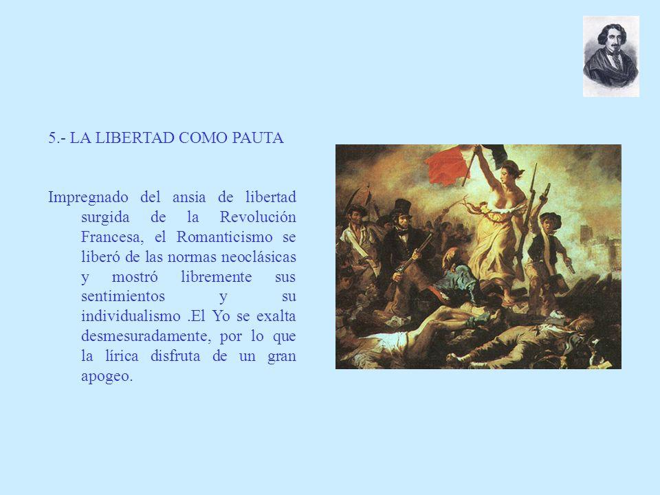 5.- LA LIBERTAD COMO PAUTA Impregnado del ansia de libertad surgida de la Revolución Francesa, el Romanticismo se liberó de las normas neoclásicas y m
