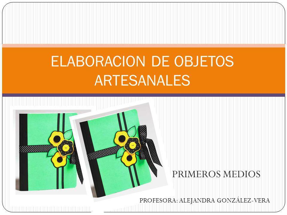 PRIMEROS MEDIOS ELABORACION DE OBJETOS ARTESANALES PROFESORA: ALEJANDRA GONZÁLEZ-VERA
