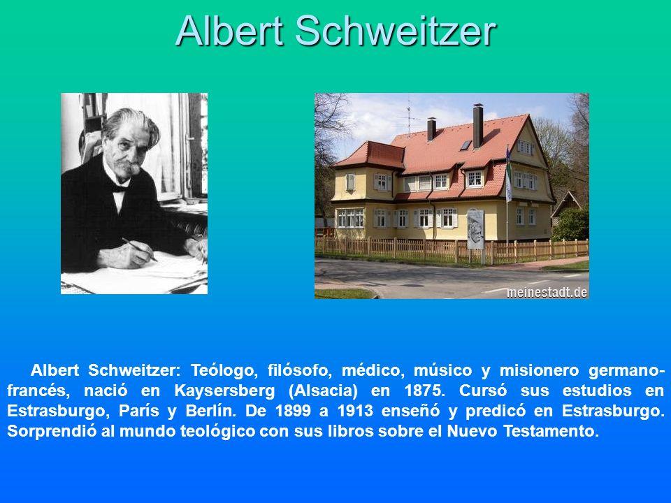 Albert Schweitzer Albert Schweitzer: Teólogo, filósofo, médico, músico y misionero germano- francés, nació en Kaysersberg (Alsacia) en 1875. Cursó sus