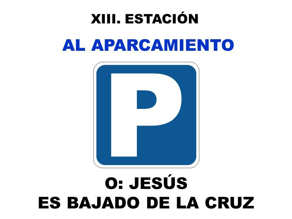 XIII. ESTACIÓN AL APARCAMIENTO O: JESÚS ES BAJADO DE LA CRUZ