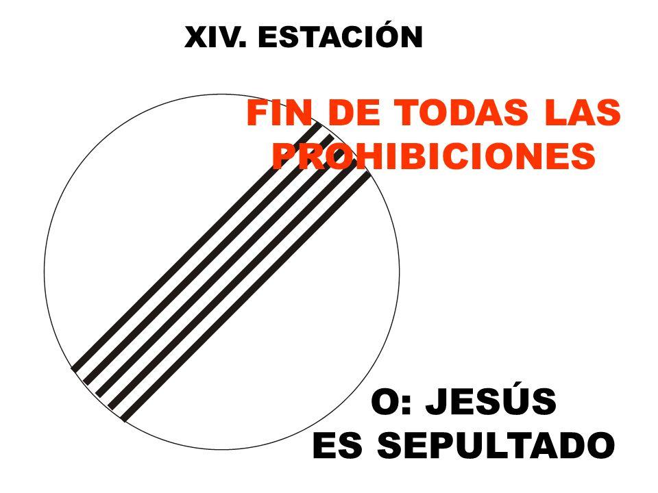 XIV. ESTACIÓN O: JESÚS ES SEPULTADO FIN DE TODAS LAS PROHIBICIONES