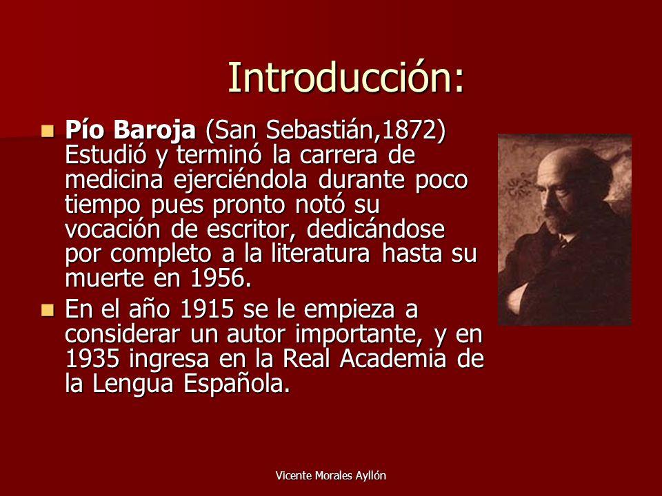 Vicente Morales Ayllón Introducción: Pío Baroja (San Sebastián,1872) Estudió y terminó la carrera de medicina ejerciéndola durante poco tiempo pues pr