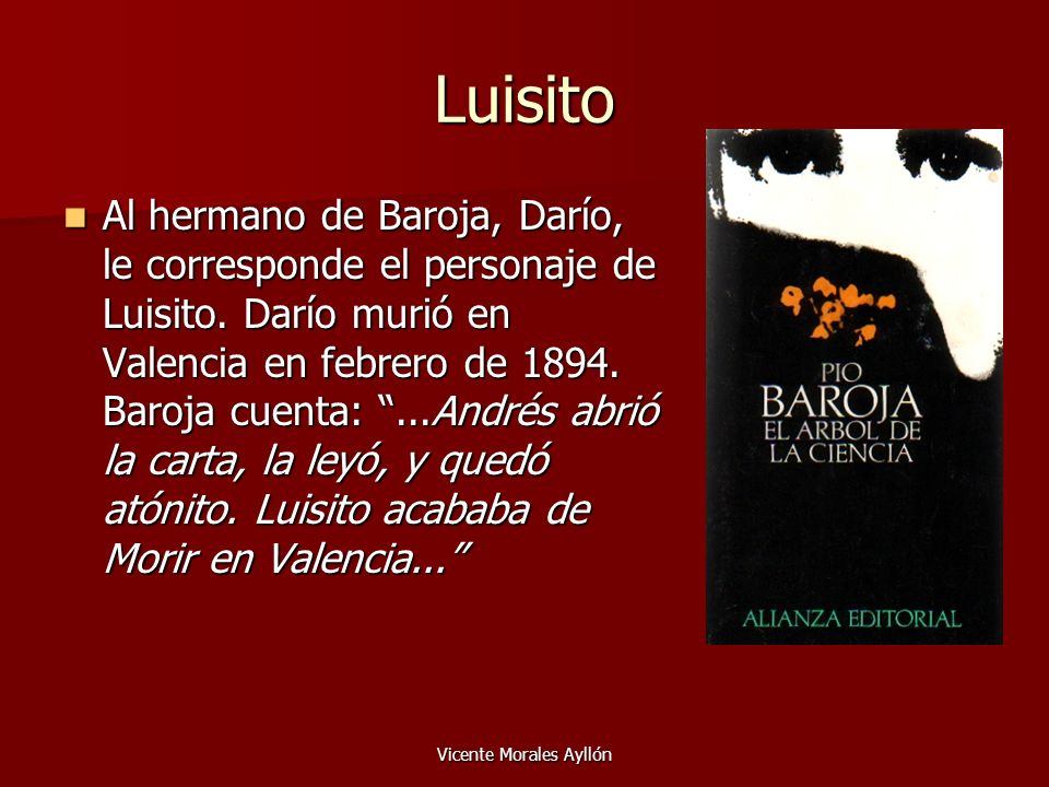 Vicente Morales Ayllón Luisito Al hermano de Baroja, Darío, le corresponde el personaje de Luisito. Darío murió en Valencia en febrero de 1894. Baroja
