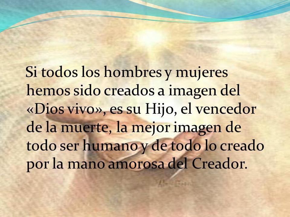 Si todos los hombres y mujeres hemos sido creados a imagen del «Dios vivo», es su Hijo, el vencedor de la muerte, la mejor imagen de todo ser humano y de todo lo creado por la mano amorosa del Creador.