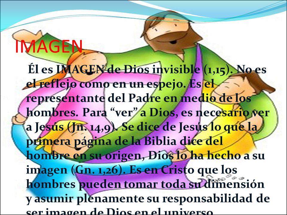 IMAGEN Él es IMAGEN de Dios invisible (1,15).No es el reflejo como en un espejo.