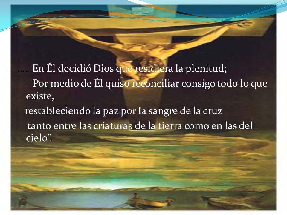 ……En Él decidió Dios que residiera la plenitud; Por medio de Él quiso reconciliar consigo todo lo que existe, restableciendo la paz por la sangre de la cruz tanto entre las criaturas de la tierra como en las del cielo.