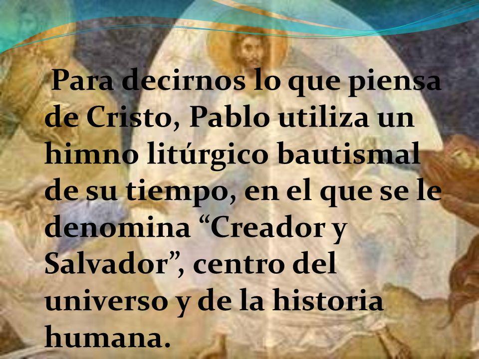 Para decirnos lo que piensa de Cristo, Pablo utiliza un himno litúrgico bautismal de su tiempo, en el que se le denomina Creador y Salvador, centro del universo y de la historia humana.