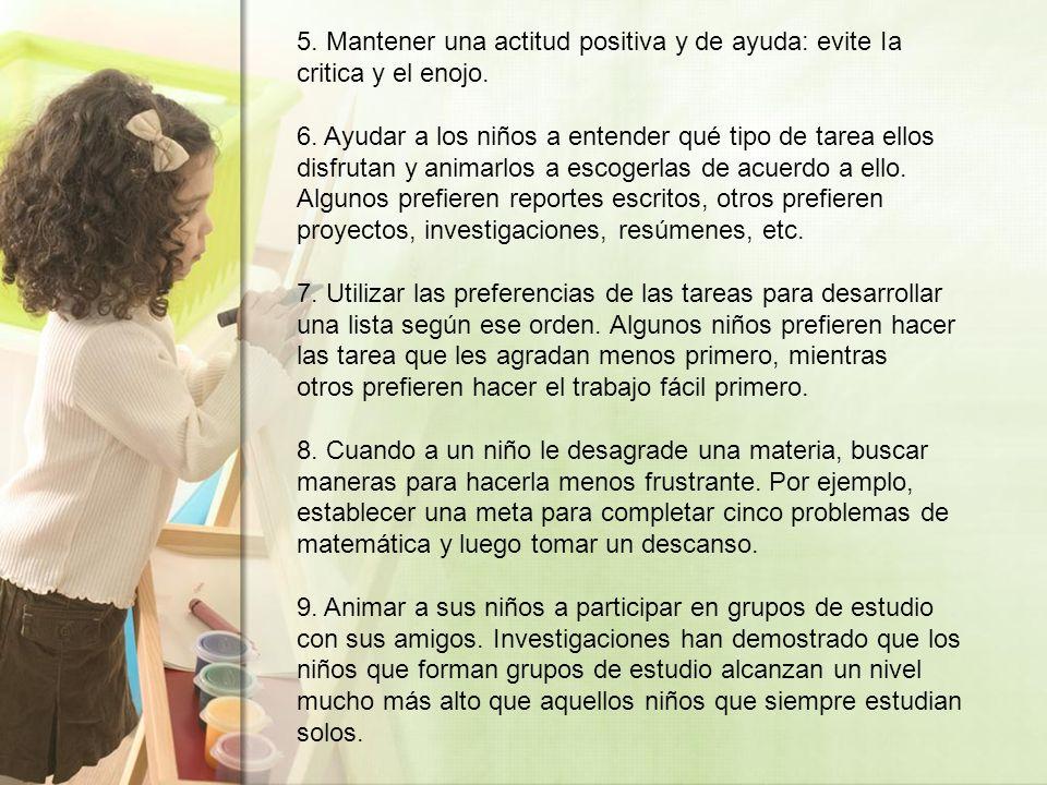 5. Mantener una actitud positiva y de ayuda: evite Ia critica y el enojo. 6. Ayudar a los niños a entender qué tipo de tarea ellos disfrutan y animarl