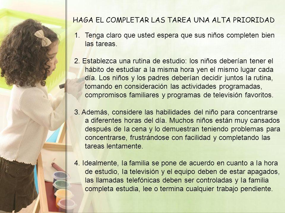 HAGA EL COMPLETAR LAS TAREA UNA ALTA PRIORIDAD 1.Tenga claro que usted espera que sus niños completen bien las tareas. 2. Establezca una rutina de est