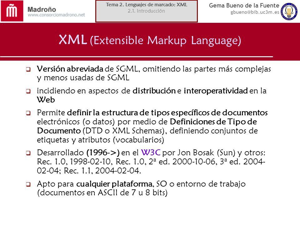 Gema Bueno de la Fuente gbueno@bib.uc3m.es XML (Extensible Markup Language) Versión abreviada de SGML, omitiendo las partes más complejas y menos usad
