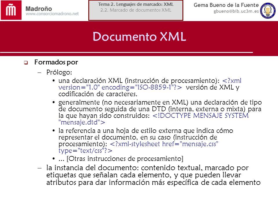 Gema Bueno de la Fuente gbueno@bib.uc3m.es Documento XML Formados por –Prólogo: una declaración XML (instrucción de procesamiento): versión de XML y c
