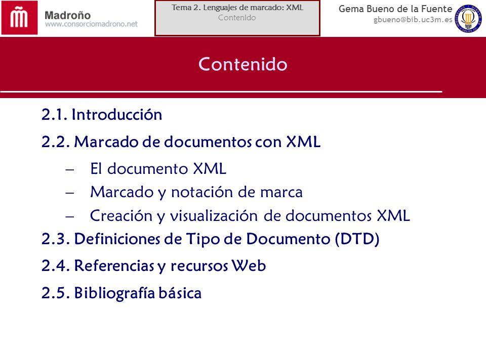 Gema Bueno de la Fuente gbueno@bib.uc3m.es Estructura básica de una DTD Modelos de contenido aplicado al primer nivel de elementos anidados en su interior (los elementos hijos tienen sus propios modelos de contenido) tipos de contenido de un elemento (salvo elementos vacíos): –Otros elementos –Texto: –Otros elementos y texto ( * oblig.): –Cualquier tipo de contenido (infrecuente y desaconsejado): orden en que se anidarán los elementos – , : lista o secuencia: – | : lista de alternativas: frecuencia de aparición – : 1 vez – + : 1 o más: – ? : 0 o 1: – * : 0 o más: Tema 2.