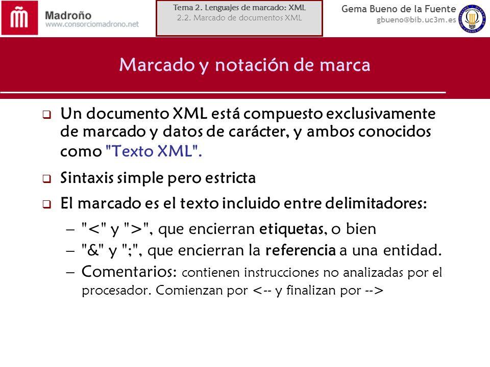 Gema Bueno de la Fuente gbueno@bib.uc3m.es Marcado y notación de marca Un documento XML está compuesto exclusivamente de marcado y datos de carácter,