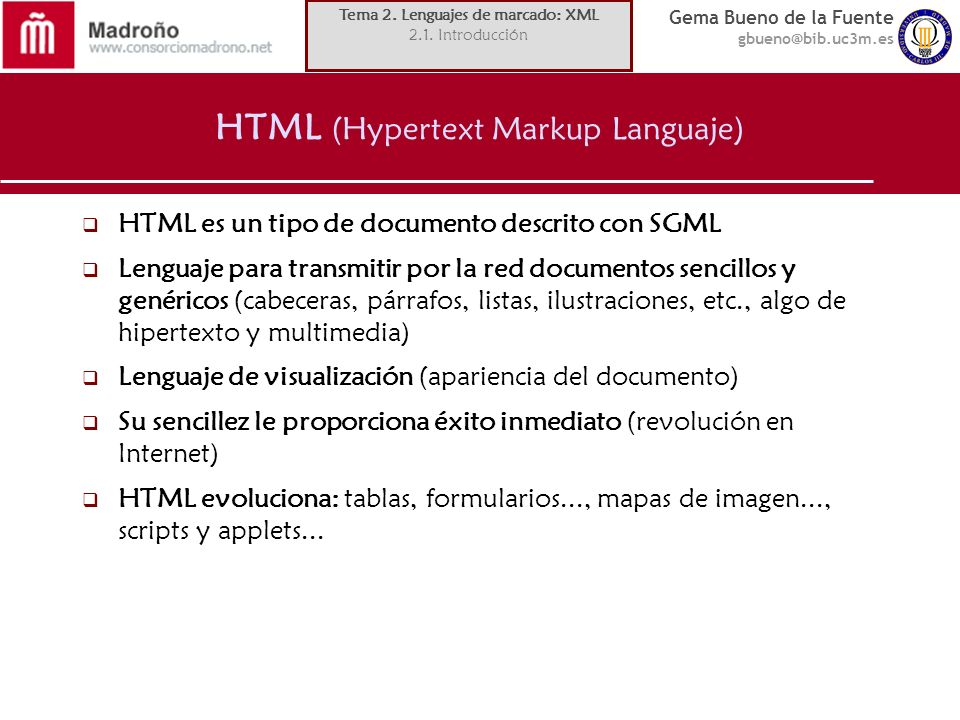 Gema Bueno de la Fuente gbueno@bib.uc3m.es HTML (Hypertext Markup Languaje) HTML es un tipo de documento descrito con SGML Lenguaje para transmitir po