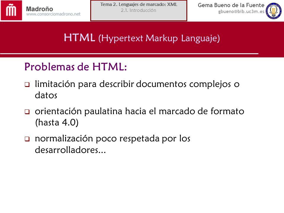 Gema Bueno de la Fuente gbueno@bib.uc3m.es HTML (Hypertext Markup Languaje) Problemas de HTML: limitación para describir documentos complejos o datos