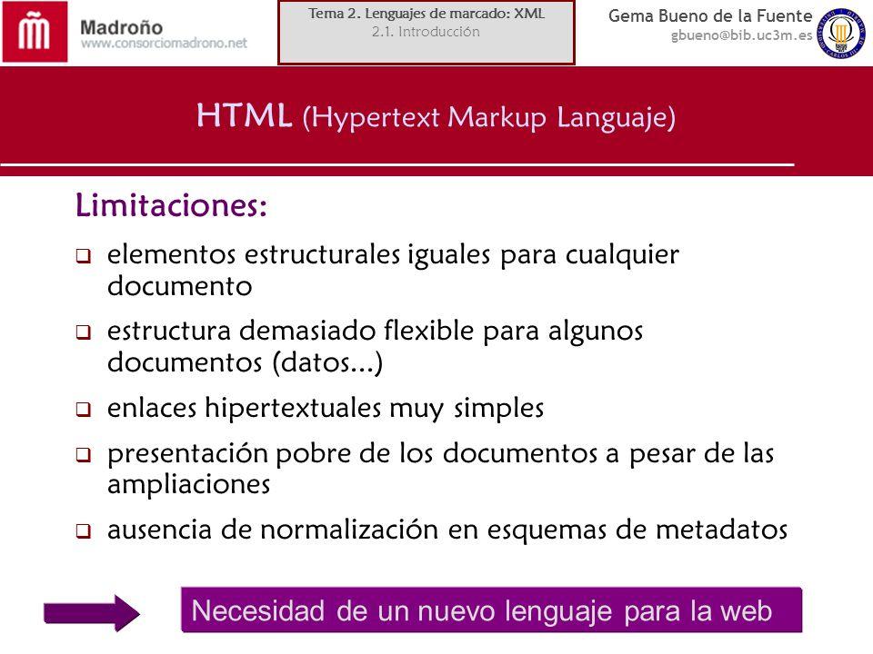 Gema Bueno de la Fuente gbueno@bib.uc3m.es HTML (Hypertext Markup Languaje) Limitaciones: elementos estructurales iguales para cualquier documento est