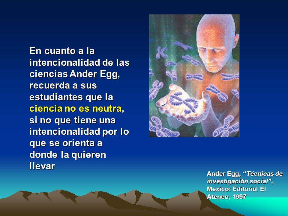 En cuanto a la intencionalidad de las ciencias Ander Egg, recuerda a sus estudiantes que la ciencia no es neutra, si no que tiene una intencionalidad