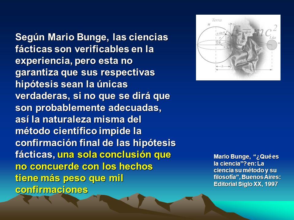 Según Mario Bunge, las ciencias fácticas son verificables en la experiencia, pero esta no garantiza que sus respectivas hipótesis sean la únicas verda