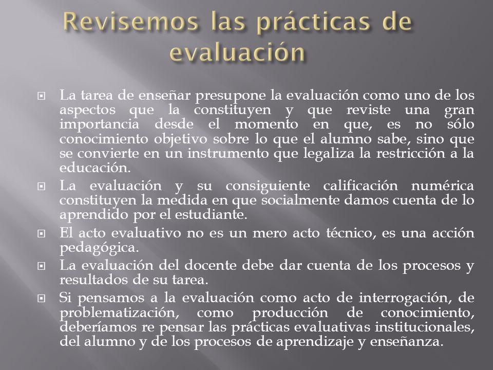 La evaluación es una exigencia esencial de control de toda institución educativa y también la forma de obtener información sobre el estado de planes, proyectos y aprendizajes de los estudiantes En el proceso deben articularse las instancias diagnóstica, formativa, sumativa e integradora.