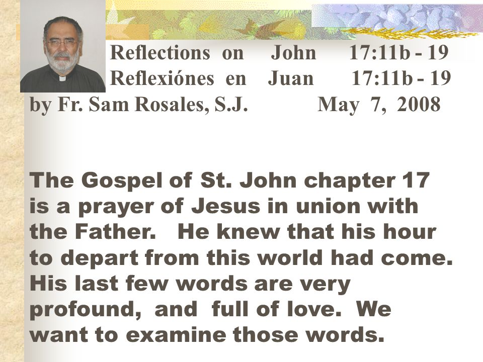 Reflections on John 17:11b - 19 Reflexiónes en Juan 17:11b - 19 by Fr. Sam Rosales, S.J. May 7, 2008 The Gospel of St. John chapter 17 is a prayer of