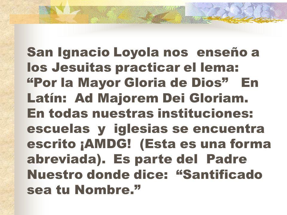 San Ignacio Loyola nos enseño a los Jesuitas practicar el lema: Por la Mayor Gloria de Dios En Latín: Ad Majorem Dei Gloriam.
