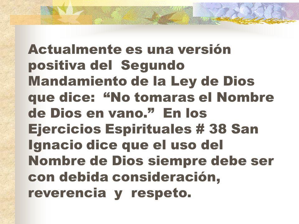 Actualmente es una versión positiva del Segundo Mandamiento de la Ley de Dios que dice: No tomaras el Nombre de Dios en vano.