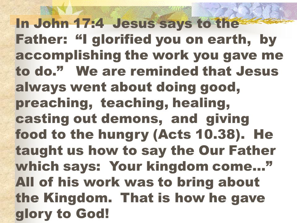 In John 17:4 Jesus says to the Father: I glorified you on earth, by accomplishing the work you gave me to do.