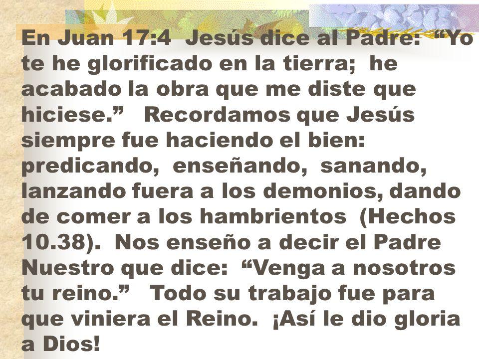 En Juan 17:4 Jesús dice al Padre: Yo te he glorificado en la tierra; he acabado la obra que me diste que hiciese.