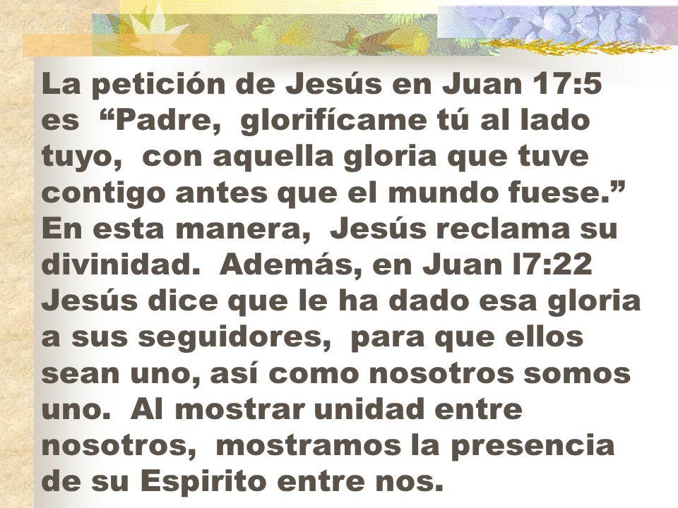 La petición de Jesús en Juan 17:5 es Padre, glorifícame tú al lado tuyo, con aquella gloria que tuve contigo antes que el mundo fuese.