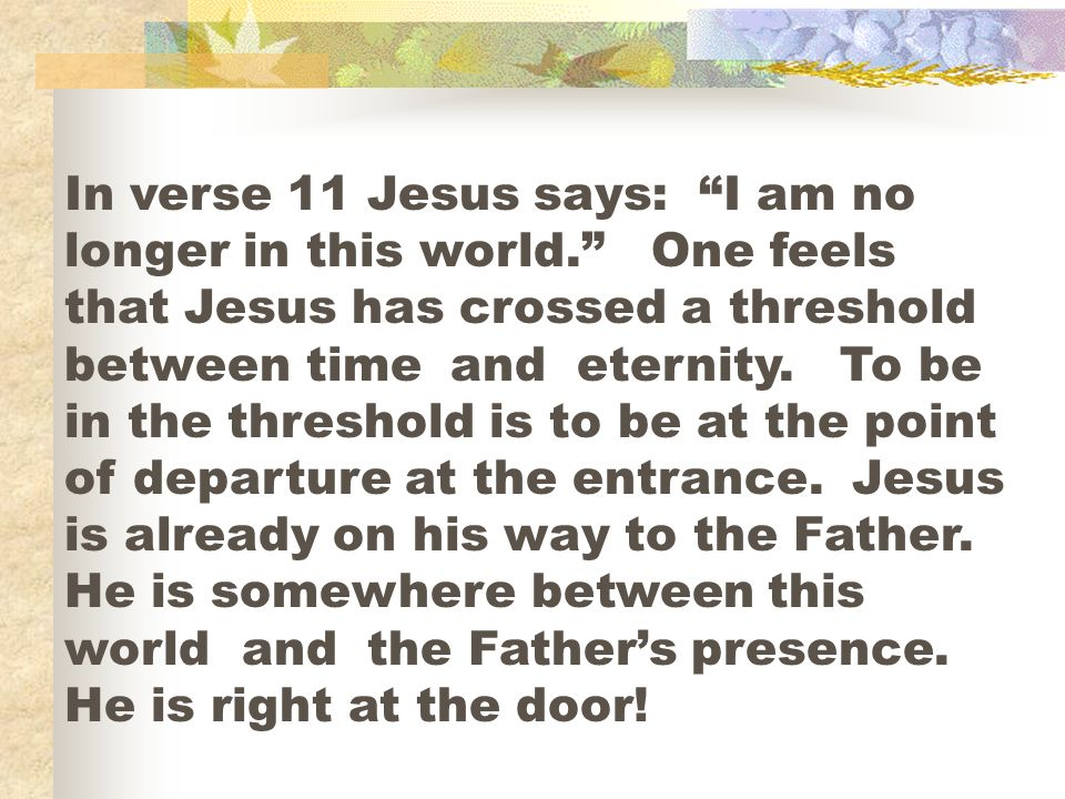 In verse 11 Jesus says: I am no longer in this world.