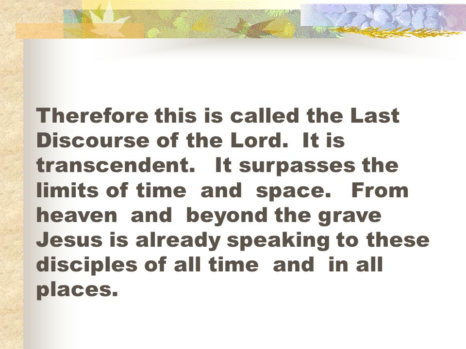 Therefore this is called the Last Discourse of the Lord. It is transcendent. It surpasses the limits of time and space. From heaven and beyond the gra