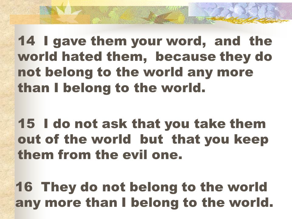14 I gave them your word, and the world hated them, because they do not belong to the world any more than I belong to the world.