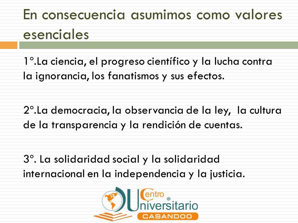 En consecuencia asumimos como valores esenciales 1º.La ciencia, el progreso científico y la lucha contra la ignorancia, los fanatismos y sus efectos.