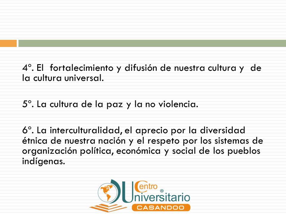 4º. El fortalecimiento y difusión de nuestra cultura y de la cultura universal. 5º. La cultura de la paz y la no violencia. 6º. La interculturalidad,