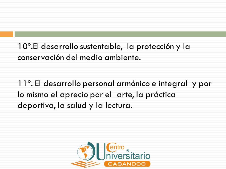 10º.El desarrollo sustentable, la protección y la conservación del medio ambiente. 11º. El desarrollo personal armónico e integral y por lo mismo el a