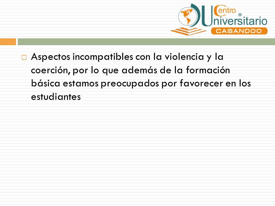 Aspectos incompatibles con la violencia y la coerción, por lo que además de la formación básica estamos preocupados por favorecer en los estudiantes