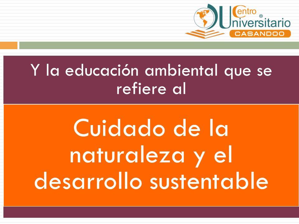 Y la educación ambiental que se refiere al Cuidado de la naturaleza y el desarrollo sustentable