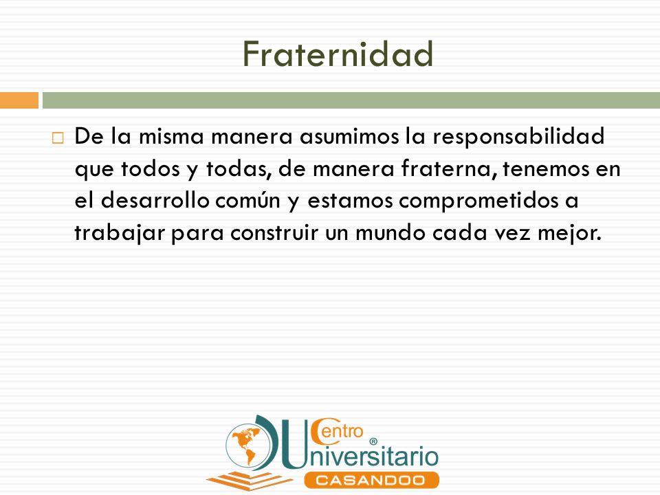 Fraternidad De la misma manera asumimos la responsabilidad que todos y todas, de manera fraterna, tenemos en el desarrollo común y estamos comprometid
