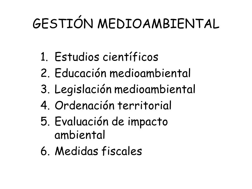 GESTIÓN MEDIOAMBIENTAL 1.Estudios científicos 2.Educación medioambiental 3.Legislación medioambiental 4.Ordenación territorial 5.Evaluación de impacto