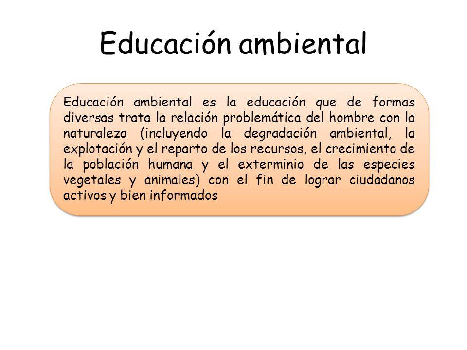 Educación ambiental Educación ambiental es la educación que de formas diversas trata la relación problemática del hombre con la naturaleza (incluyendo