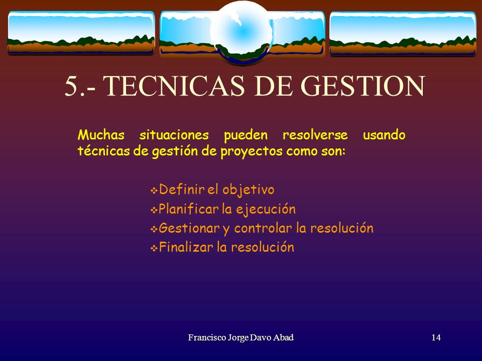 5.- TECNICAS DE GESTION Muchas situaciones pueden resolverse usando técnicas de gestión de proyectos como son: Definir el objetivo Planificar la ejecución Gestionar y controlar la resolución Finalizar la resolución Francisco Jorge Davo Abad14